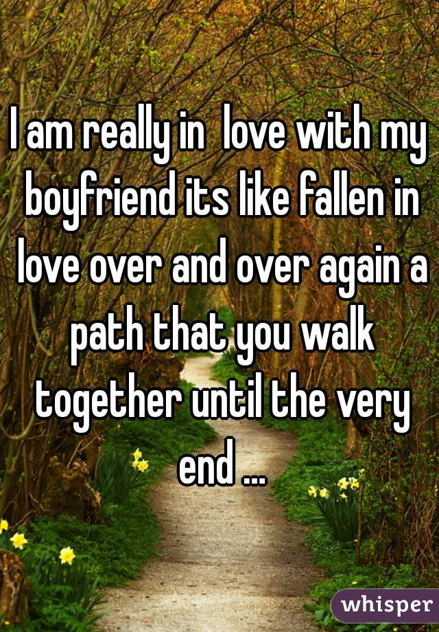 I am really in  love with my boyfriend its like fallen in love over and over again a path that you walk together until the very end …