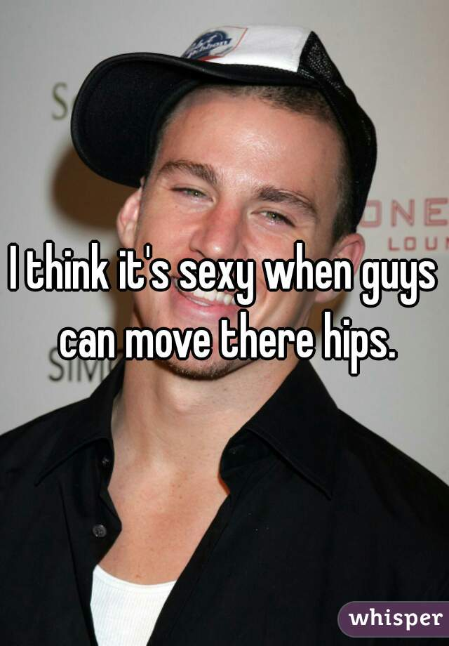 I think it's sexy when guys can move there hips.