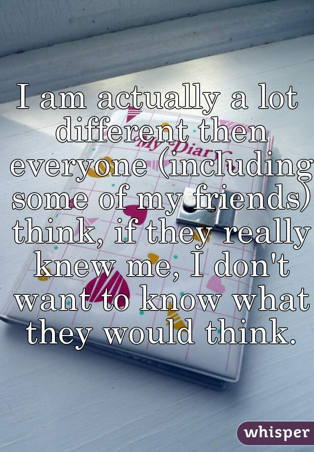 I am actually a lot different then everyone (including some of my friends) think, if they really knew me, I don't want to know what they would think.