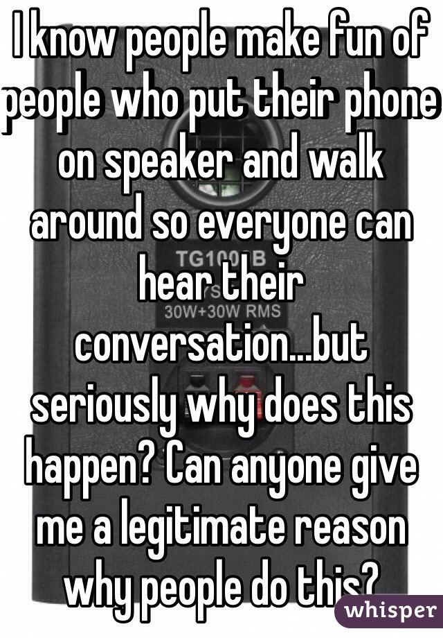 I know people make fun of people who put their phone on speaker and walk around so everyone can hear their conversation...but seriously why does this happen? Can anyone give me a legitimate reason why people do this?