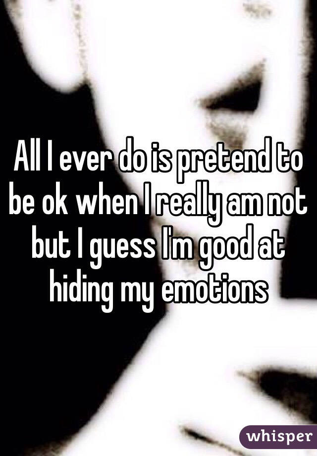 All I ever do is pretend to be ok when I really am not but I guess I'm good at hiding my emotions