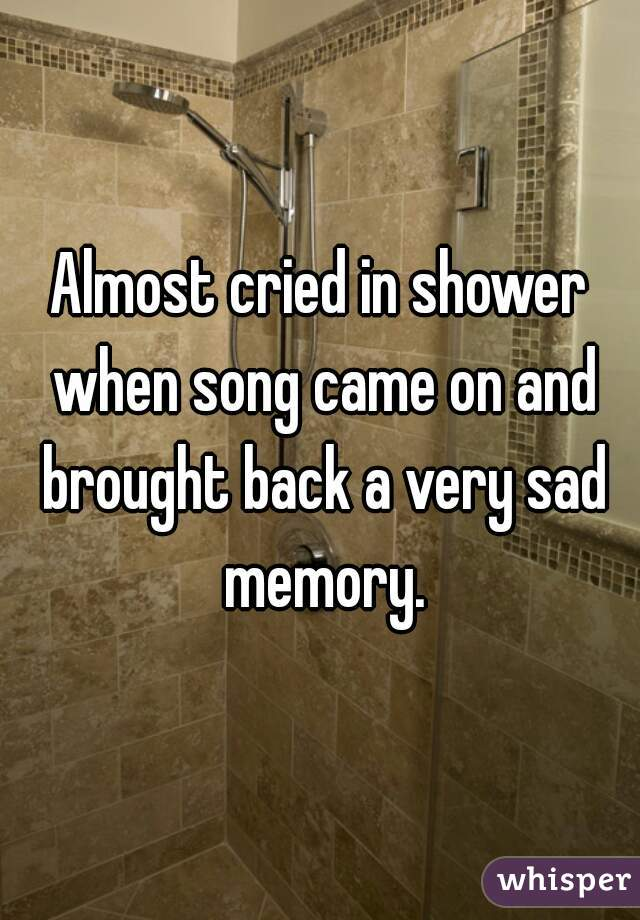Almost cried in shower when song came on and brought back a very sad memory.