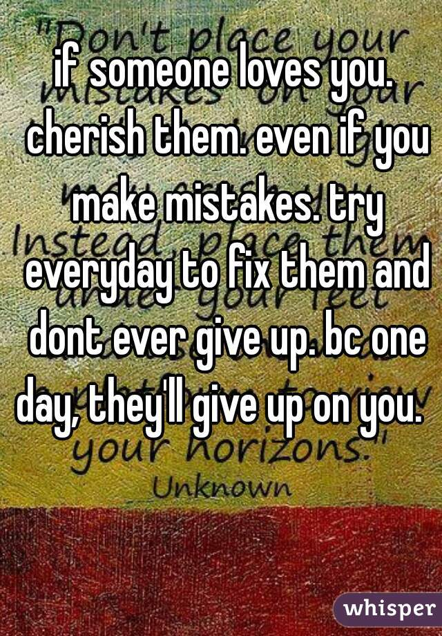 if someone loves you. cherish them. even if you make mistakes. try everyday to fix them and dont ever give up. bc one day, they'll give up on you.