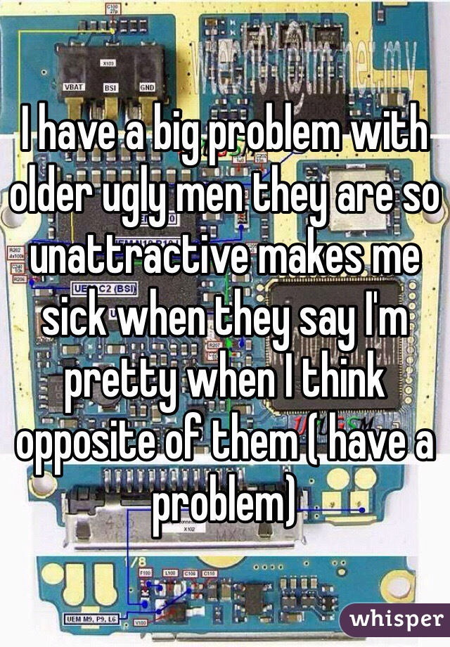 I have a big problem with older ugly men they are so unattractive makes me sick when they say I'm pretty when I think opposite of them ( have a problem)