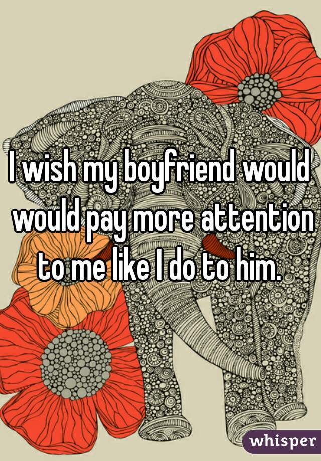 I wish my boyfriend would would pay more attention to me like I do to him.