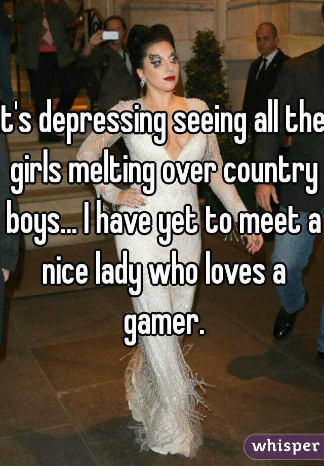 It's depressing seeing all the girls melting over country boys... I have yet to meet a nice lady who loves a gamer.
