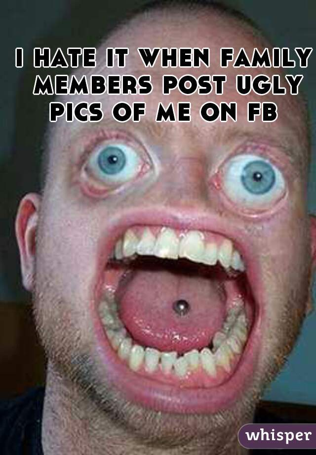 i hate it when family members post ugly pics of me on fb