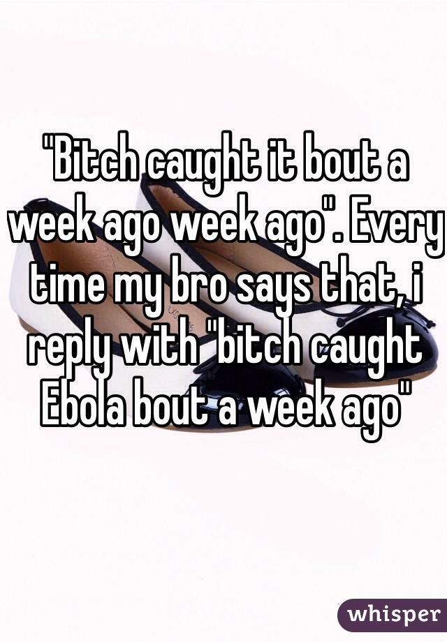 """""""Bitch caught it bout a week ago week ago"""". Every time my bro says that, i reply with """"bitch caught Ebola bout a week ago"""""""