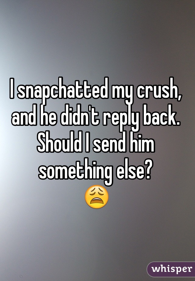 I snapchatted my crush, and he didn't reply back. Should I send him something else? 😩