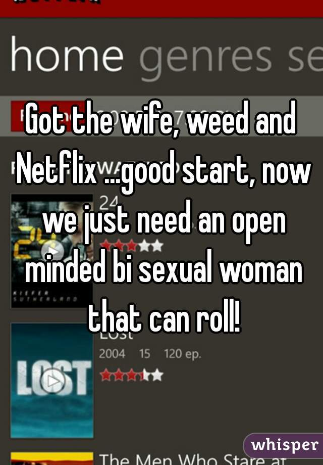 Got the wife, weed and Netflix ...good start, now we just need an open minded bi sexual woman that can roll!