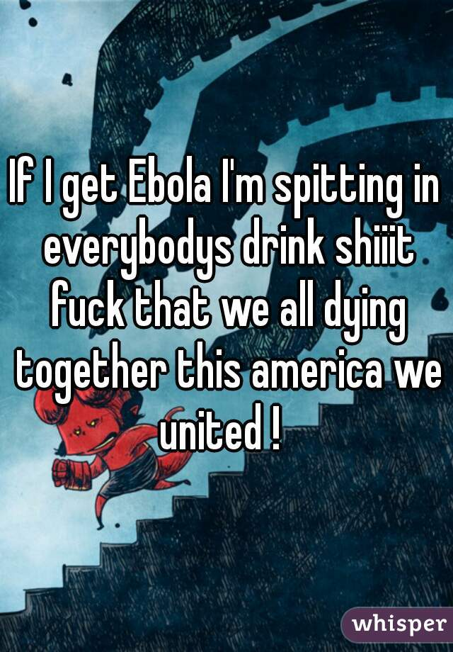 If I get Ebola I'm spitting in everybodys drink shiiit fuck that we all dying together this america we united !