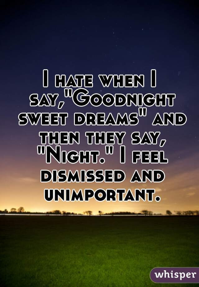 "I hate when I say,""Goodnight sweet dreams"" and then they say, ""Night."" I feel dismissed and unimportant."