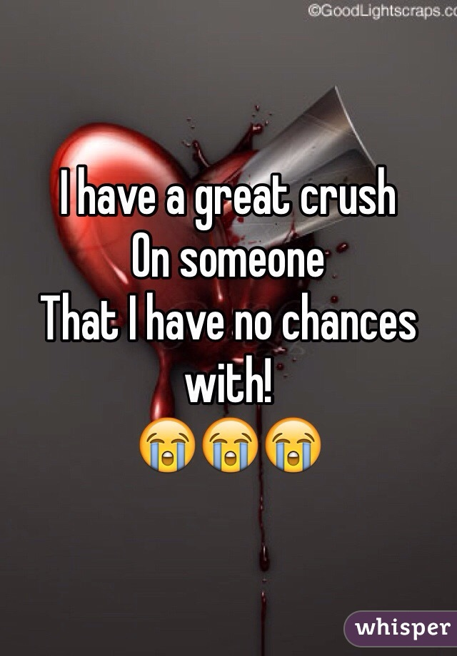 I have a great crush On someone  That I have no chances with! 😭😭😭