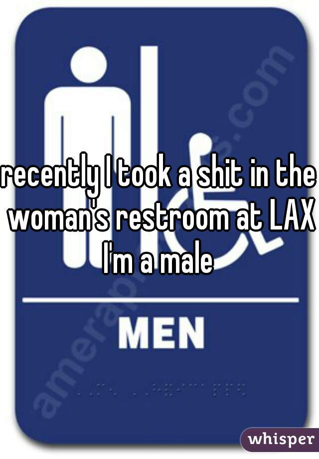 recently I took a shit in the woman's restroom at LAX I'm a male