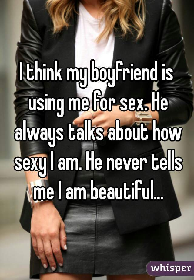I think my boyfriend is using me for sex. He always talks about how sexy I am. He never tells me I am beautiful...