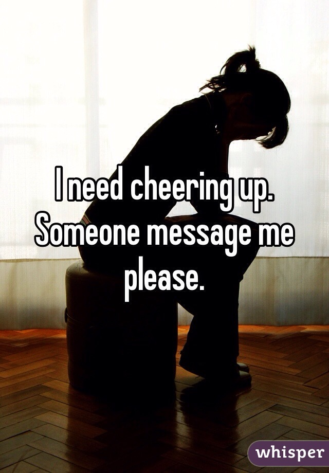 I need cheering up.  Someone message me please.