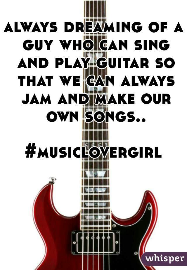 always dreaming of a guy who can sing and play guitar so that we can always jam and make our own songs..  #musiclovergirl