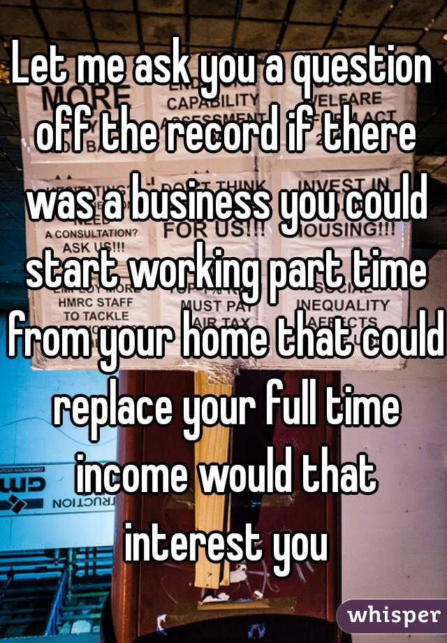Let me ask you a question off the record if there was a business you could start working part time from your home that could replace your full time income would that interest you