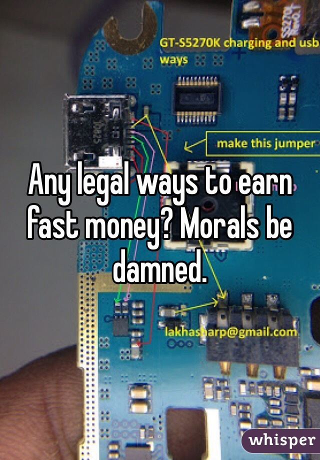 Any legal ways to earn fast money? Morals be damned.