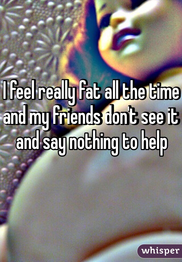 I feel really fat all the time and my friends don't see it and say nothing to help