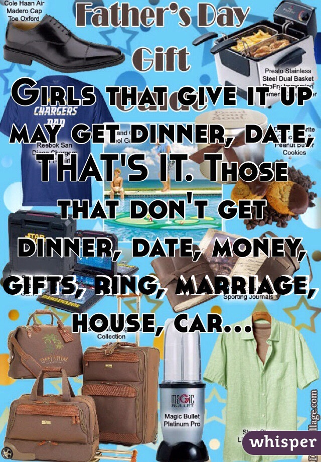 Girls that give it up may get dinner, date, THAT'S IT. Those that don't get dinner, date, money, gifts, ring, marriage, house, car...