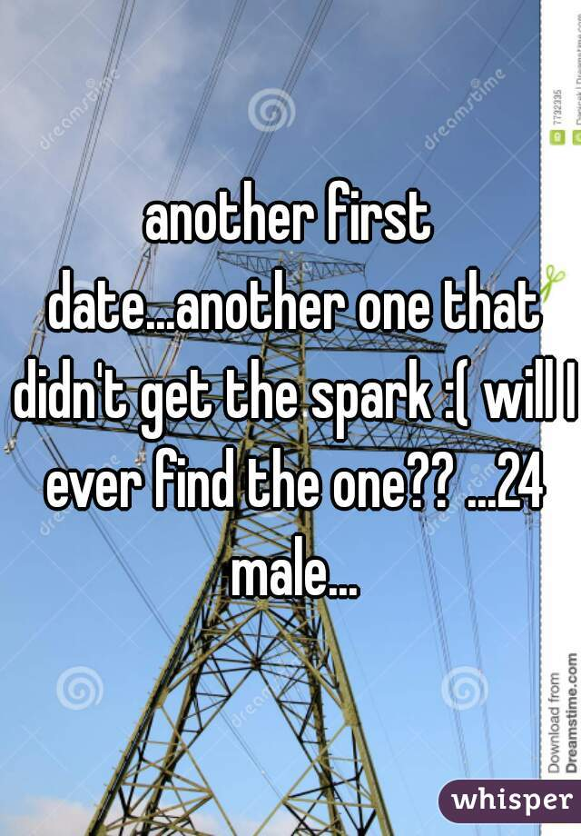 another first date...another one that didn't get the spark :( will I ever find the one?? ...24 male...
