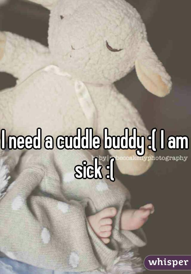 I need a cuddle buddy :( I am sick :(