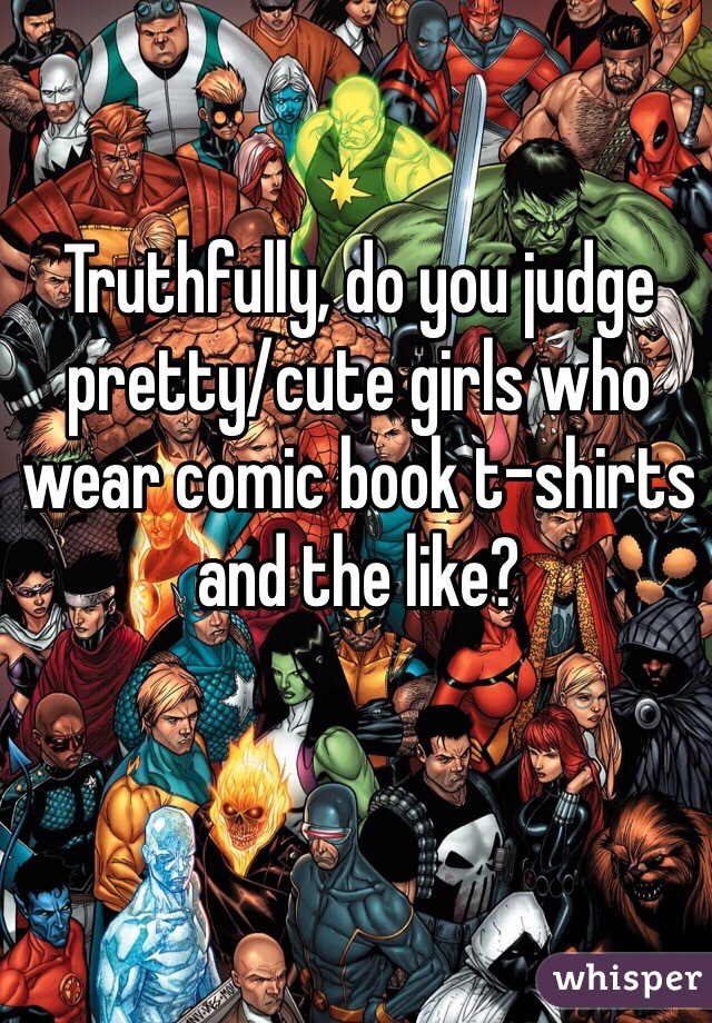 Truthfully, do you judge pretty/cute girls who wear comic book t-shirts and the like?