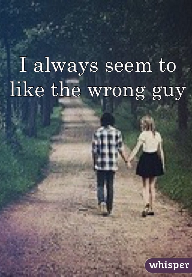 I always seem to like the wrong guy