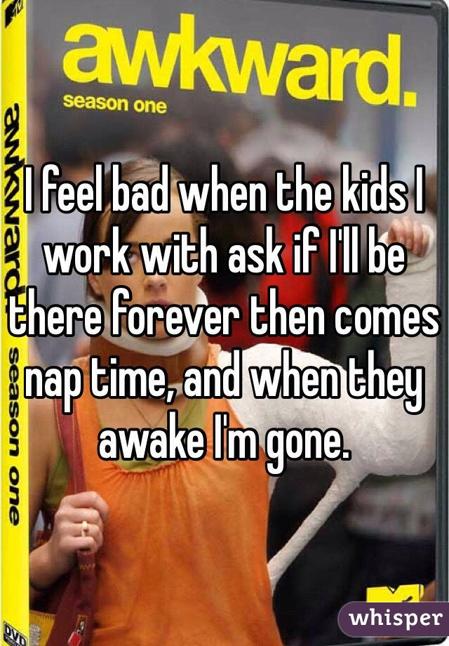 I feel bad when the kids I work with ask if I'll be there forever then comes nap time, and when they awake I'm gone.