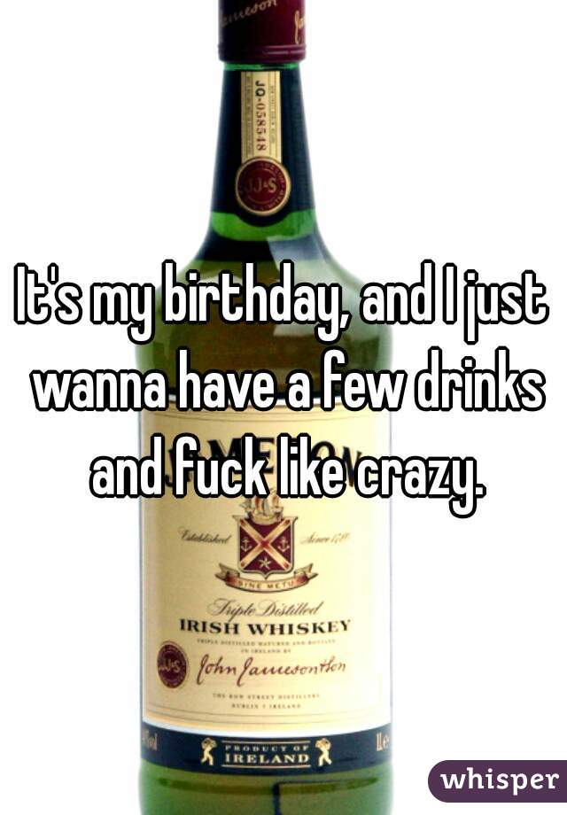 It's my birthday, and I just wanna have a few drinks and fuck like crazy.