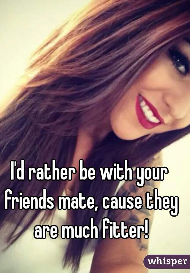 I'd rather be with your friends mate, cause they are much fitter!