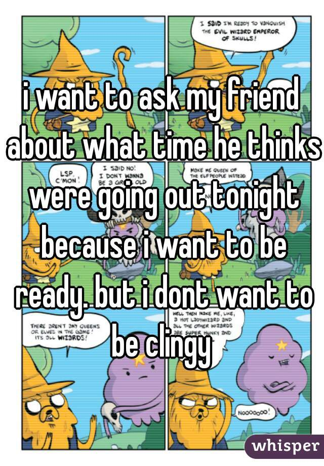 i want to ask my friend about what time he thinks were going out tonight because i want to be ready. but i dont want to be clingy