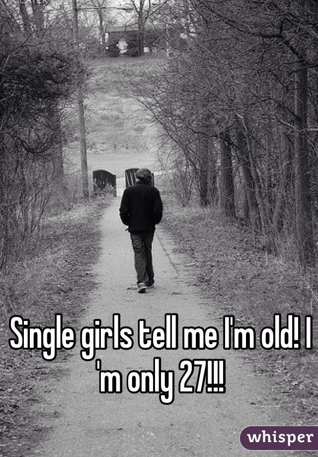 Single girls tell me I'm old! I 'm only 27!!!