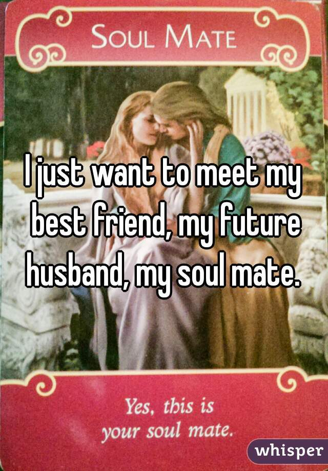 I just want to meet my best friend, my future husband, my soul mate.