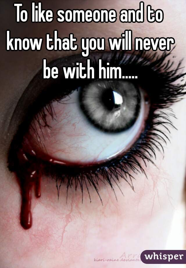 To like someone and to know that you will never be with him.....