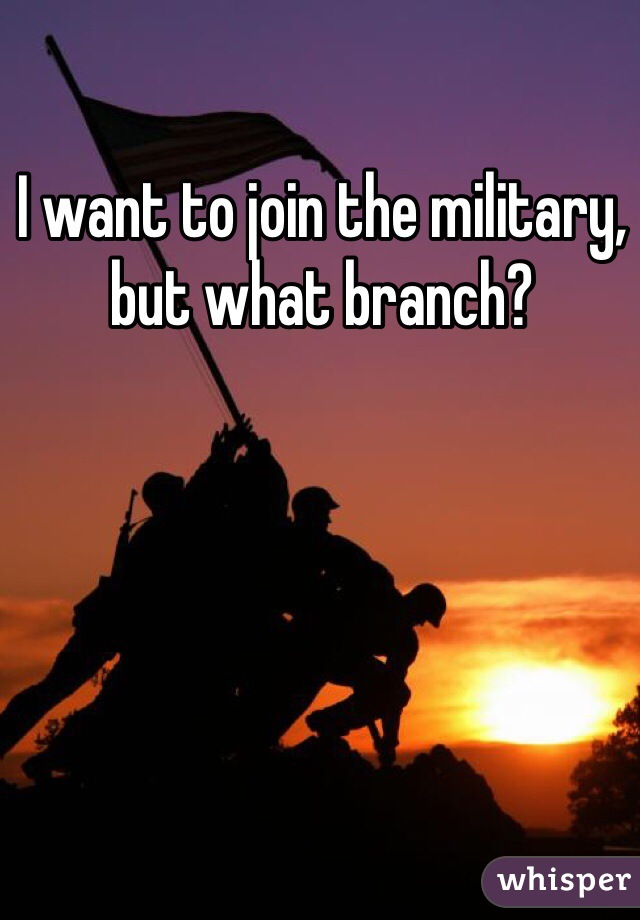 I want to join the military, but what branch?
