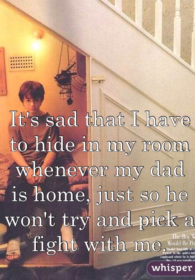 It's sad that I have to hide in my room whenever my dad is home, just so he won't try and pick a fight with me.