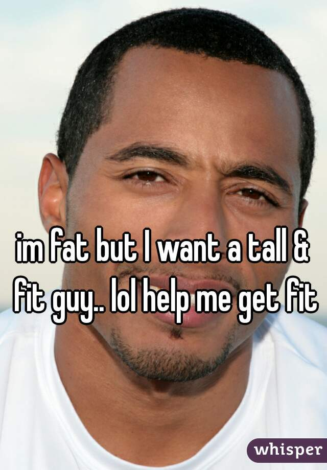 im fat but I want a tall & fit guy.. lol help me get fit