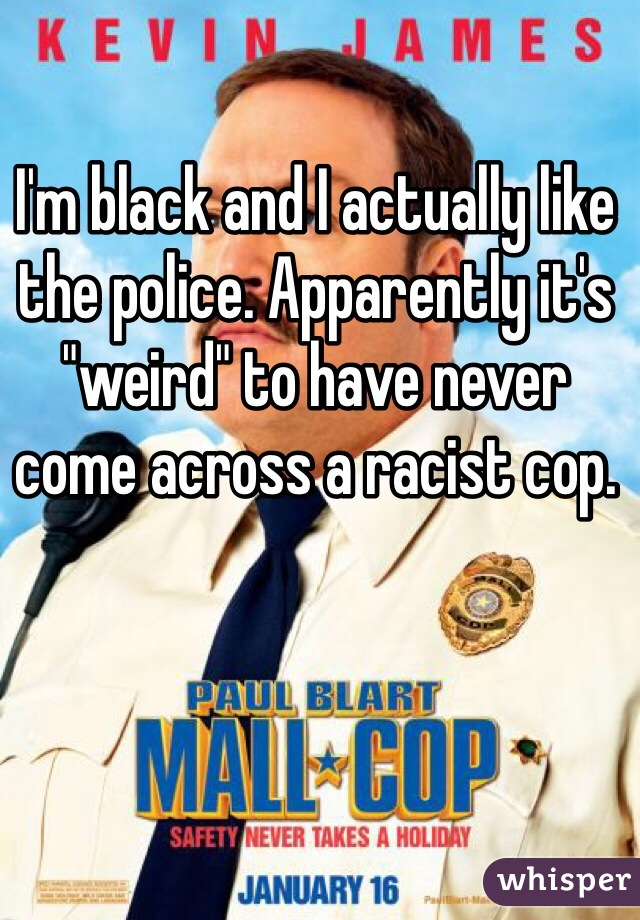 "I'm black and I actually like the police. Apparently it's ""weird"" to have never come across a racist cop."