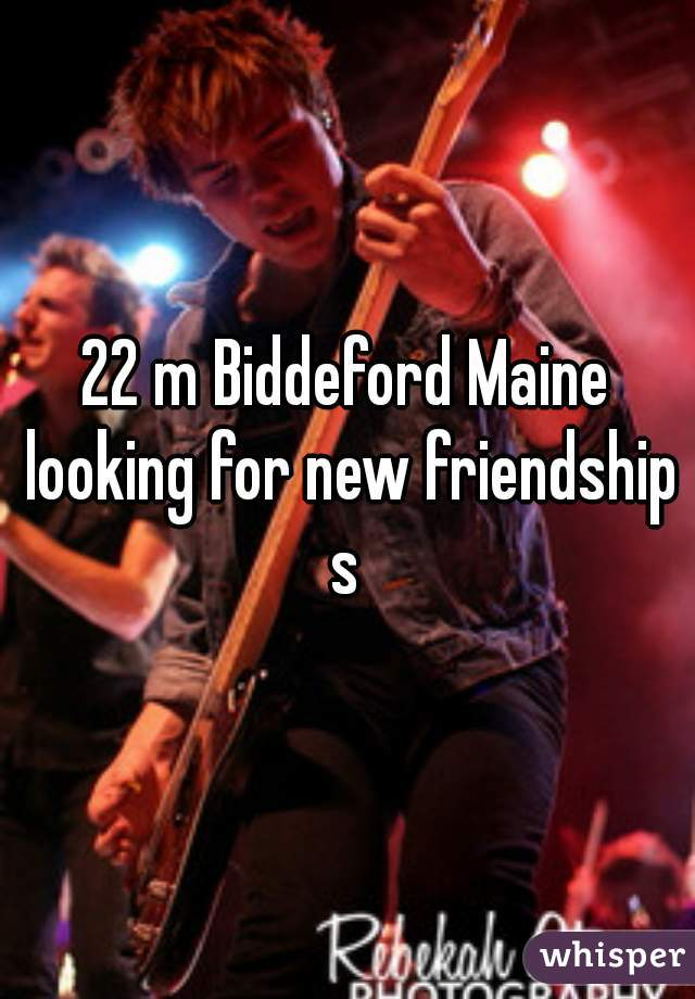 22 m Biddeford Maine looking for new friendships