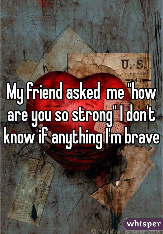 "My friend asked  me ""how are you so strong"" I don't know if anything I'm brave"