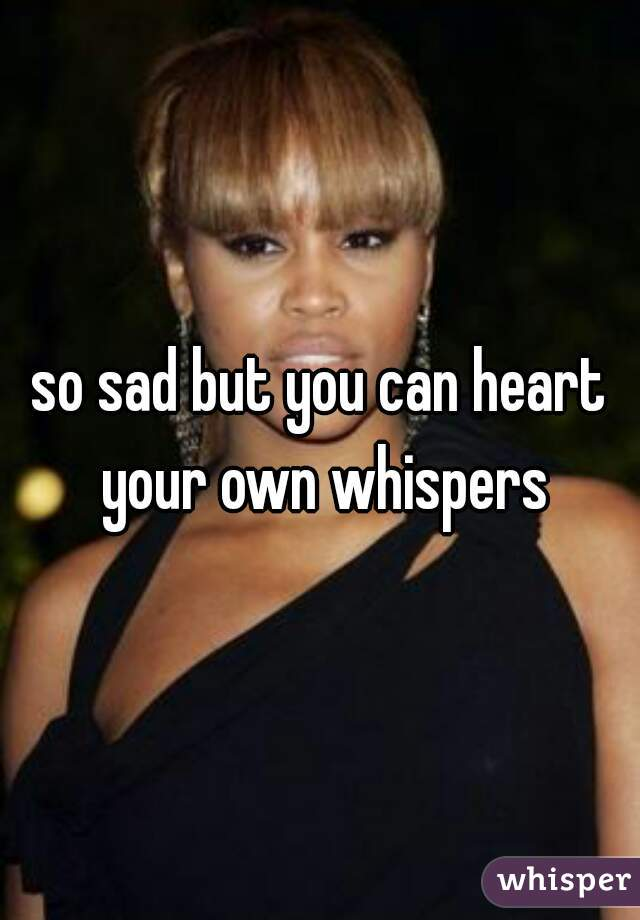 so sad but you can heart your own whispers