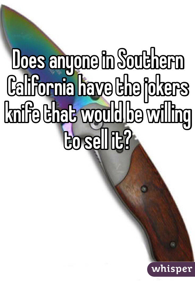 Does anyone in Southern California have the jokers knife that would be willing to sell it?