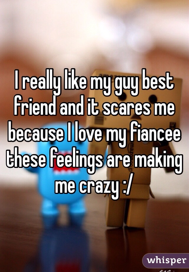 I really like my guy best friend and it scares me because I love my fiancee these feelings are making me crazy :/