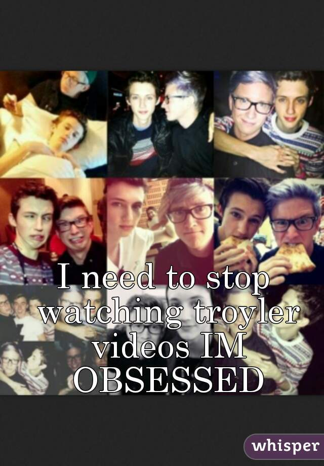 I need to stop watching troyler videos IM OBSESSED
