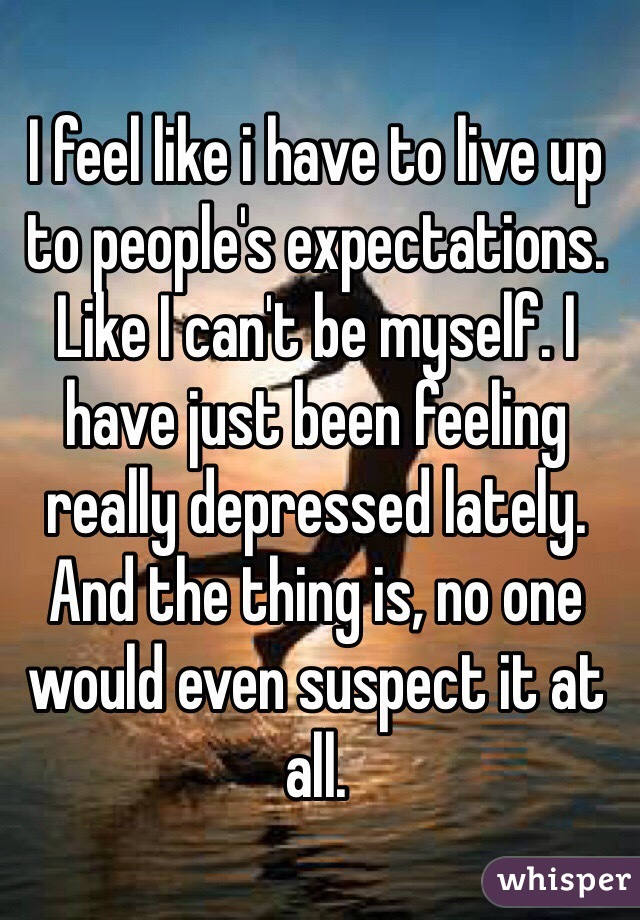 I feel like i have to live up to people's expectations. Like I can't be myself. I have just been feeling really depressed lately. And the thing is, no one would even suspect it at all.