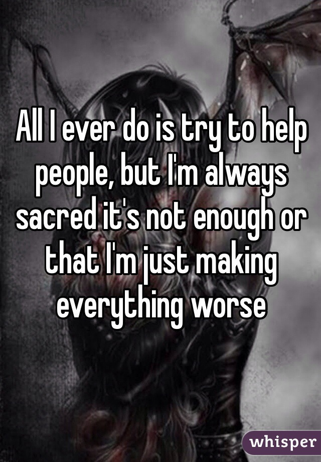 All I ever do is try to help people, but I'm always sacred it's not enough or that I'm just making everything worse