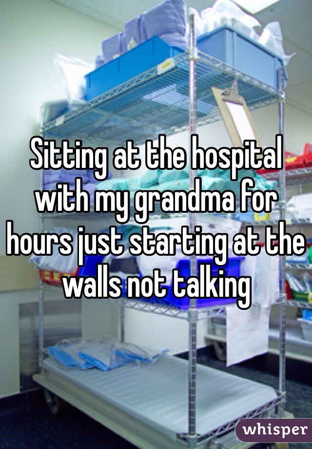 Sitting at the hospital with my grandma for hours just starting at the walls not talking