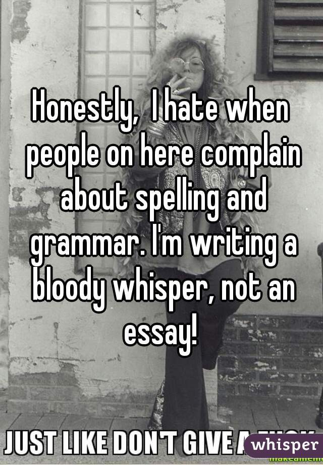 Honestly,  I hate when people on here complain about spelling and grammar. I'm writing a bloody whisper, not an essay!